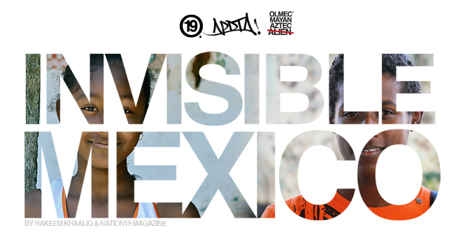 Invisible Mexico by Hakeem Khaaliq and Nation19 Magazine / APDTA